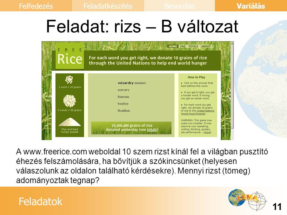 Feladatok Variálás 11 FelfedezésFeladatkészítésBesorolás Feladat: rizs – B változat A www.freerice.com weboldal 10 szem rizst kínál fel a világban pusztító éhezés felszámolására, ha bővítjük a szókincsünket (helyesen válaszolunk az oldalon található kérdésekre).