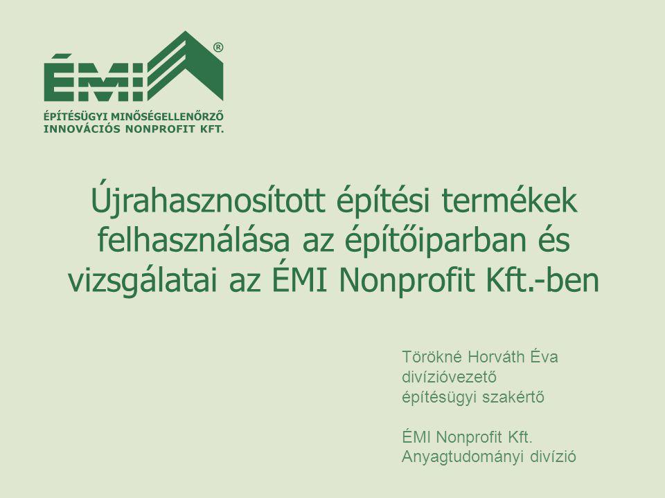 Újrahasznosított építési termékek felhasználása az építőiparban és vizsgálatai az ÉMI Nonprofit Kft.-ben Törökné Horváth Éva divízióvezető építésügyi