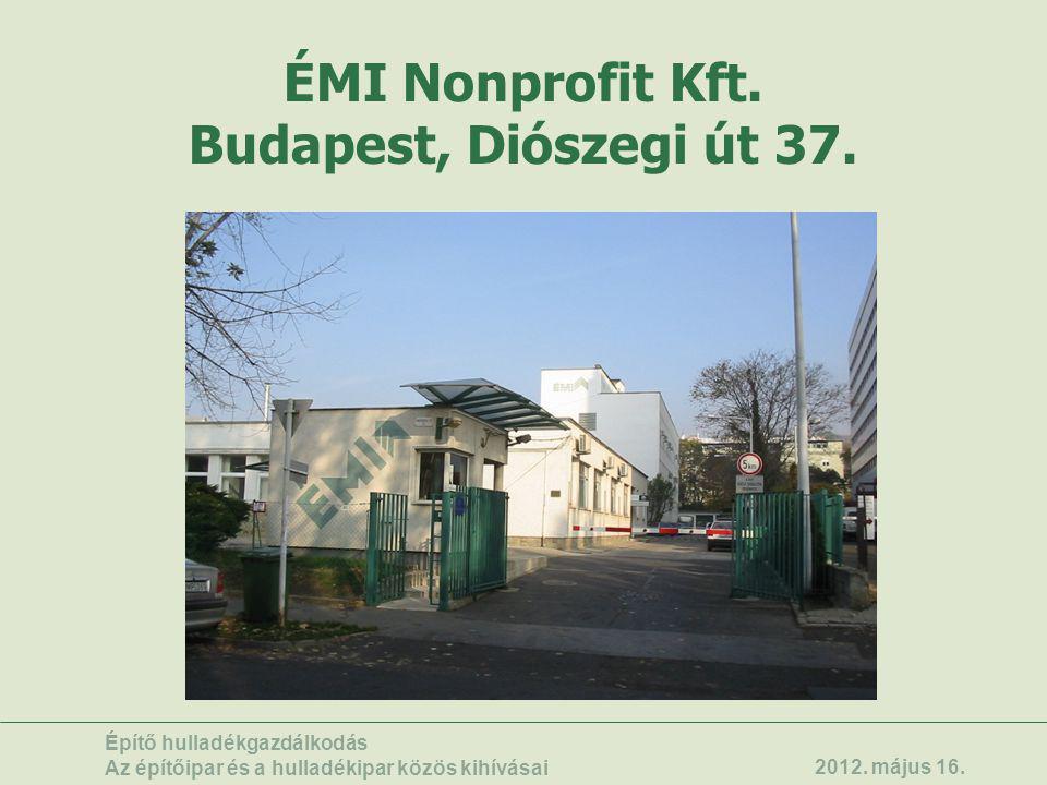 ÉMI Nonprofit Kft. Budapest, Diószegi út 37. Építő hulladékgazdálkodás Az építőipar és a hulladékipar közös kihívásai 2012. május 16.