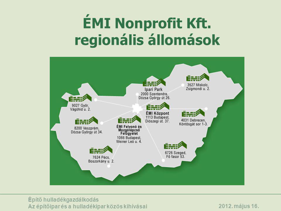 ÉMI Nonprofit Kft. regionális állomások Építő hulladékgazdálkodás Az építőipar és a hulladékipar közös kihívásai 2012. május 16.