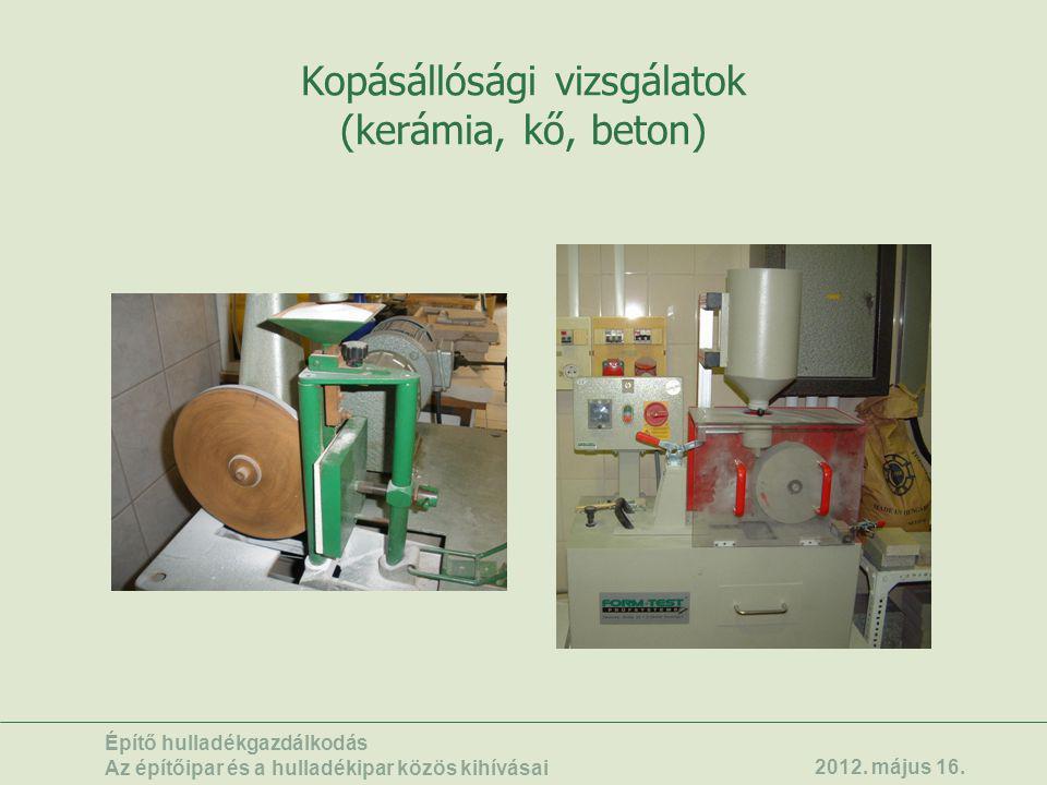Kopásállósági vizsgálatok (kerámia, kő, beton) Építő hulladékgazdálkodás Az építőipar és a hulladékipar közös kihívásai 2012. május 16.