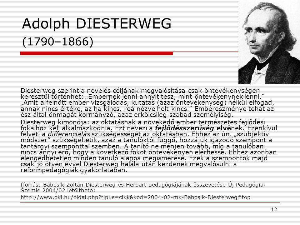 """12 Adolph DIESTERWEG (1790–1866) Diesterweg szerint a nevelés céljának megvalósítása csak öntevékenységen keresztül történhet: """"Embernek lenni annyit tesz, mint öntevékenynek lenni. """"Amit a felnőtt ember vizsgálódás, kutatás (azaz öntevékenység) nélkül elfogad, annak nincs értéke, az ha kincs, reá nézve holt kincs. Embereszménye tehát az ész által önmagát kormányzó, azaz erkölcsileg szabad személyiség."""