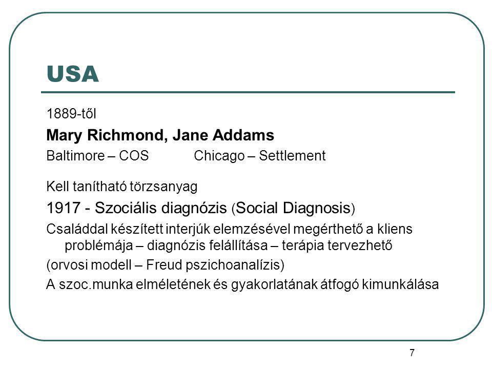 7 USA 1889-től Mary Richmond, Jane Addams Baltimore – COS Chicago – Settlement Kell tanítható törzsanyag 1917 - Szociális diagnózis ( Social Diagnosis ) Családdal készített interjúk elemzésével megérthető a kliens problémája – diagnózis felállítása – terápia tervezhető (orvosi modell – Freud pszichoanalízis) A szoc.munka elméletének és gyakorlatának átfogó kimunkálása