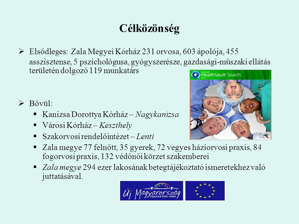 Célközönség  Elsődleges: Zala Megyei Kórház 231 orvosa, 603 ápolója, 455 asszisztense, 5 pszichológusa, gyógyszerésze, gazdasági-műszaki ellátás területén dolgozó 119 munkatárs  Bővül:  Kanizsa Dorottya Kórház – Nagykanizsa  Városi Kórház – Keszthely  Szakorvosi rendelőintézet – Lenti  Zala megye 77 felnőtt, 35 gyerek, 72 vegyes háziorvosi praxis, 84 fogorvosi praxis, 132 védőnői körzet szakemberei  Zala megye 294 ezer lakosának betegtájékoztató ismeretekhez való juttatásával.