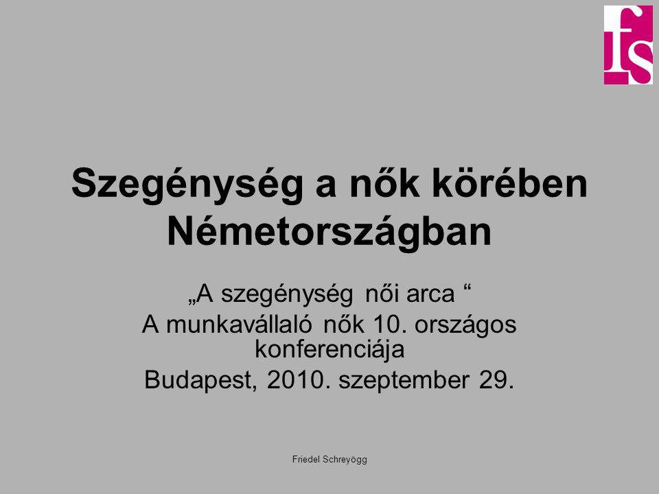 """Friedel Schreyögg Szegénység a nők körében Németországban """"A szegénység női arca """" A munkavállaló nők 10. országos konferenciája Budapest, 2010. szept"""