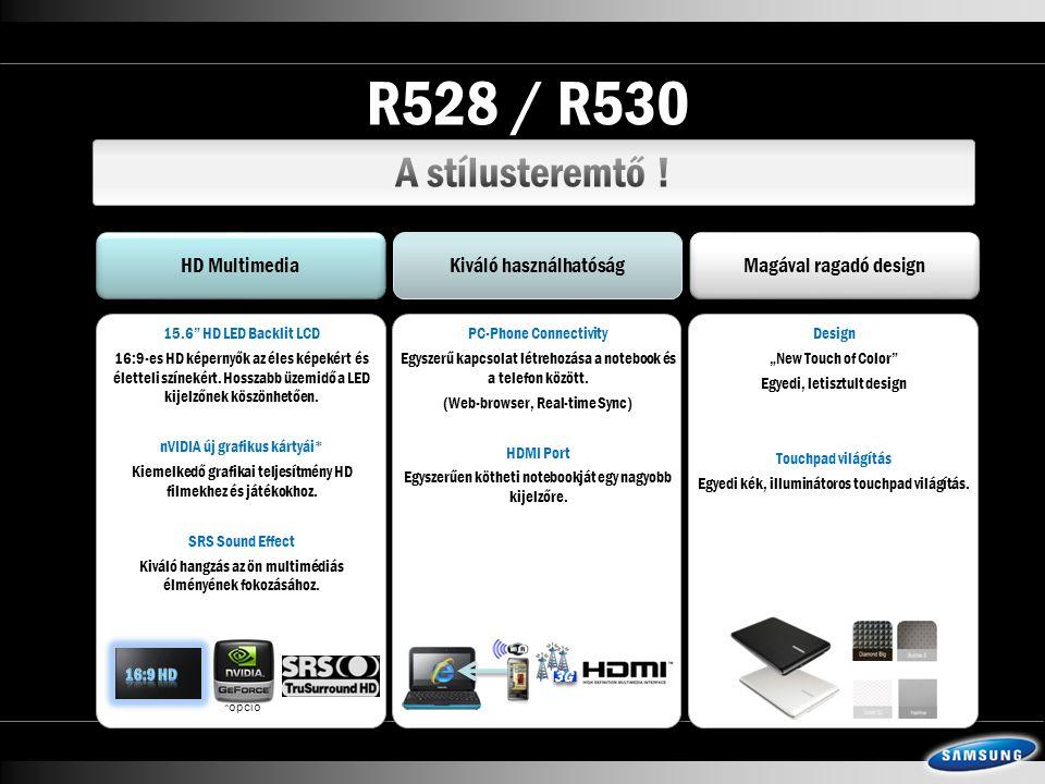 R528 / R530 HD Multimedia Kiváló használhatóság Magával ragadó design 15.6 HD LED Backlit LCD 16:9-es HD képernyők az éles képekért és életteli színekért.