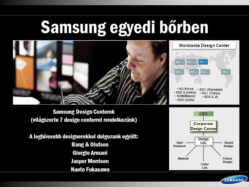 Samsung egyedi bőrben  Samsung Design Centerek (világszerte 7 design centerrel rendelkezünk)  A leghíresebb designerekkel dolgozunk együtt:  Bang & Olufsen  Giorgio Armani  Jasper Morrison  Naoto Fukasawa • HQ Korea • SDE (London) • SDM(Milano) • SDD (Delhi) • SDC (Shanghai) • SDJ (Tokyo) • SDA (L.A) Worldwide Design Center User Research Future Design Sound Design Color Lab.