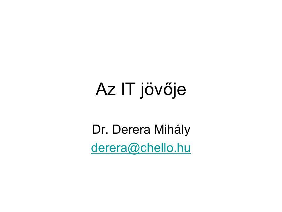 Az IT jövője Dr. Derera Mihály derera@chello.hu