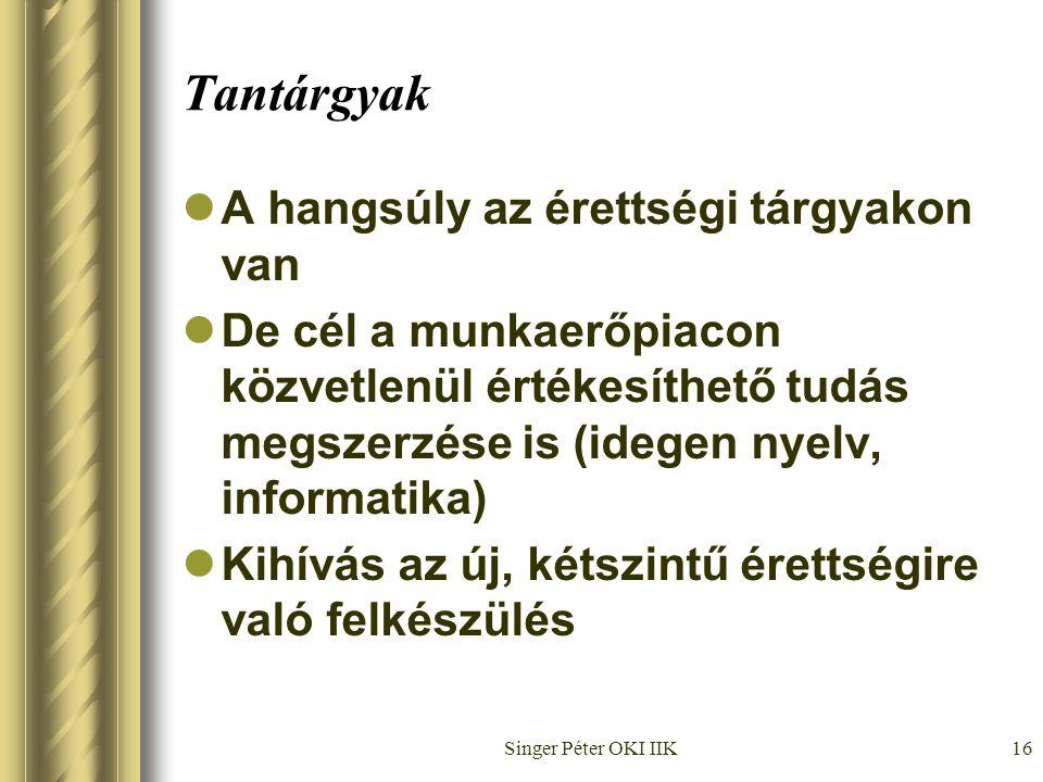 Singer Péter OKI IIK16 Tantárgyak  A hangsúly az érettségi tárgyakon van  De cél a munkaerőpiacon közvetlenül értékesíthető tudás megszerzése is (idegen nyelv, informatika)  Kihívás az új, kétszintű érettségire való felkészülés