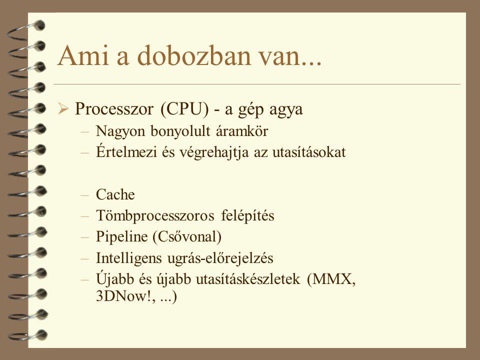 Ami a dobozban van...  Processzor (CPU) - a gép agya –Nagyon bonyolult áramkör –Értelmezi és végrehajtja az utasításokat –Cache –Tömbprocesszoros fel