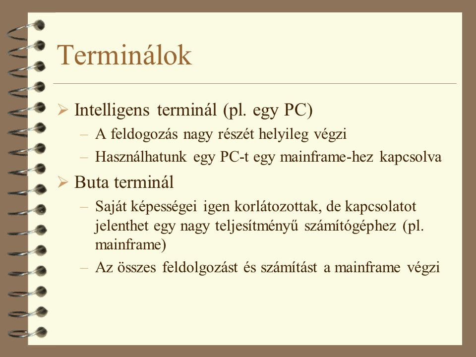 Terminálok  Intelligens terminál (pl. egy PC) –A feldogozás nagy részét helyileg végzi –Használhatunk egy PC-t egy mainframe-hez kapcsolva  Buta ter