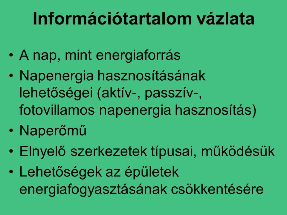 •A nap, mint energiaforrás •Napenergia hasznosításának lehetőségei (aktív-, passzív-, fotovillamos napenergia hasznosítás) •Naperőmű •Elnyelő szerkezetek típusai, működésük •Lehetőségek az épületek energiafogyasztásának csökkentésére Információtartalom vázlata