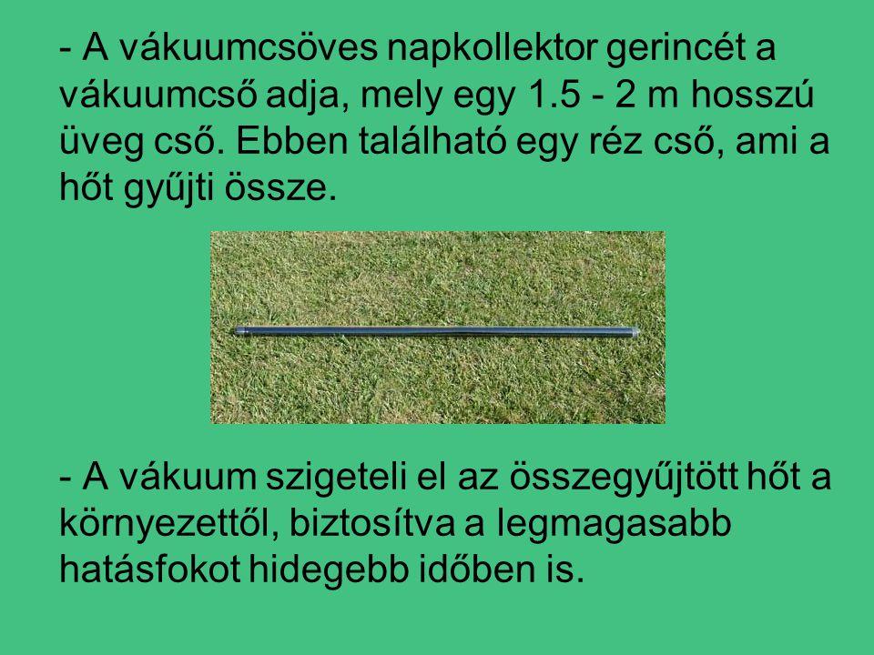 - A vákuumcsöves napkollektor gerincét a vákuumcső adja, mely egy 1.5 - 2 m hosszú üveg cső.