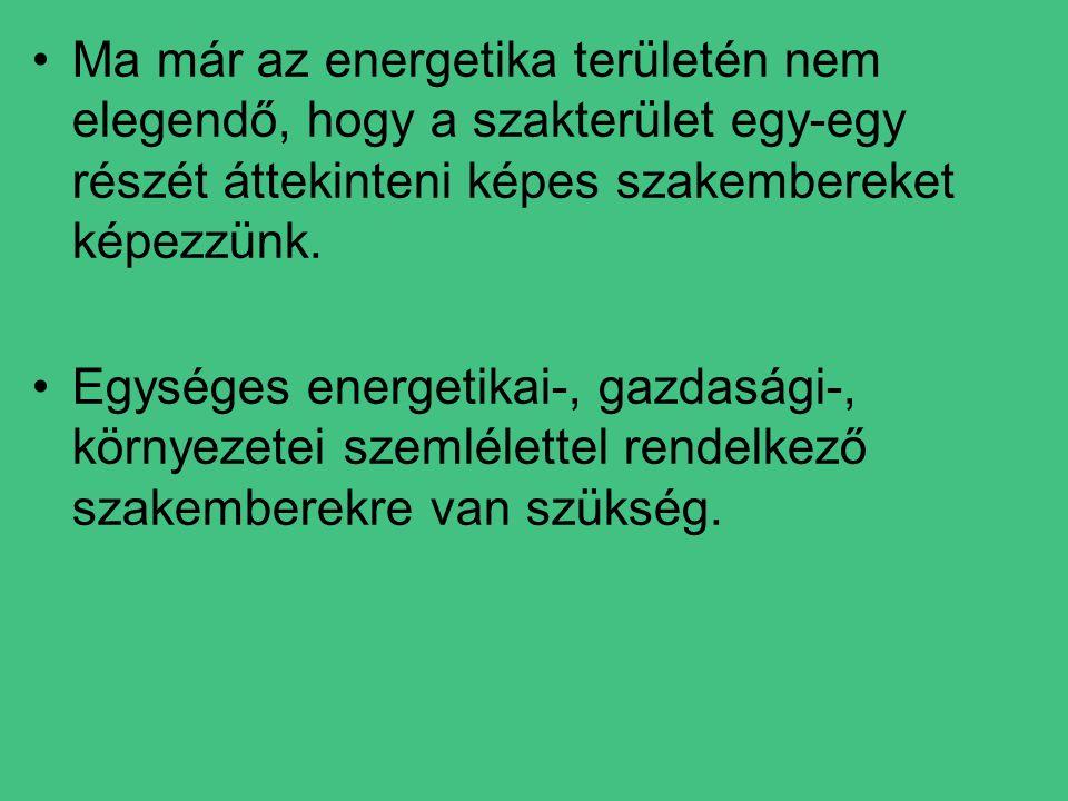 •Ma már az energetika területén nem elegendő, hogy a szakterület egy-egy részét áttekinteni képes szakembereket képezzünk.