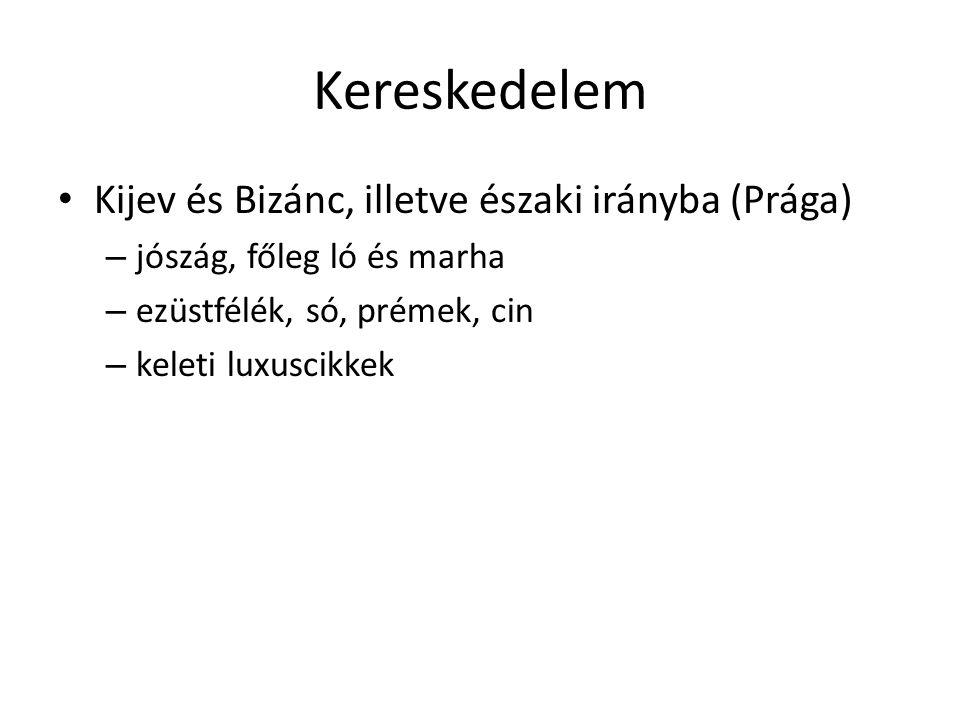 Kereskedelem • Kijev és Bizánc, illetve északi irányba (Prága) – jószág, főleg ló és marha – ezüstfélék, só, prémek, cin – keleti luxuscikkek