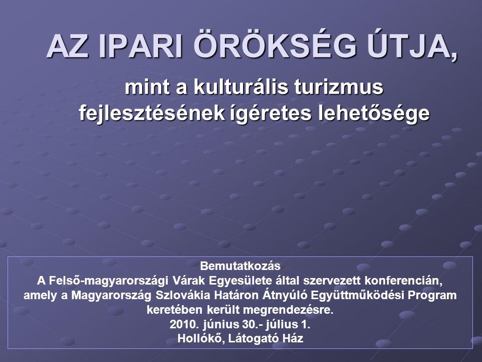 AZ IPARI ÖRÖKSÉG ÚTJA, mint a kulturális turizmus fejlesztésének ígéretes lehetősége Bemutatkozás A Felső-magyarországi Várak Egyesülete által szervez