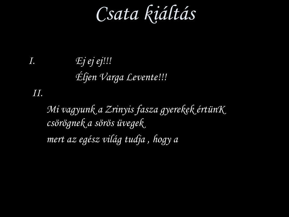 Csata kiáltás I. Ej ej ej!!! Éljen Varga Levente!!! II. Mi vagyunk a Zrinyis fasza gyerekek értünK csörögnek a sörös üvegek mert az egész világ tudja,