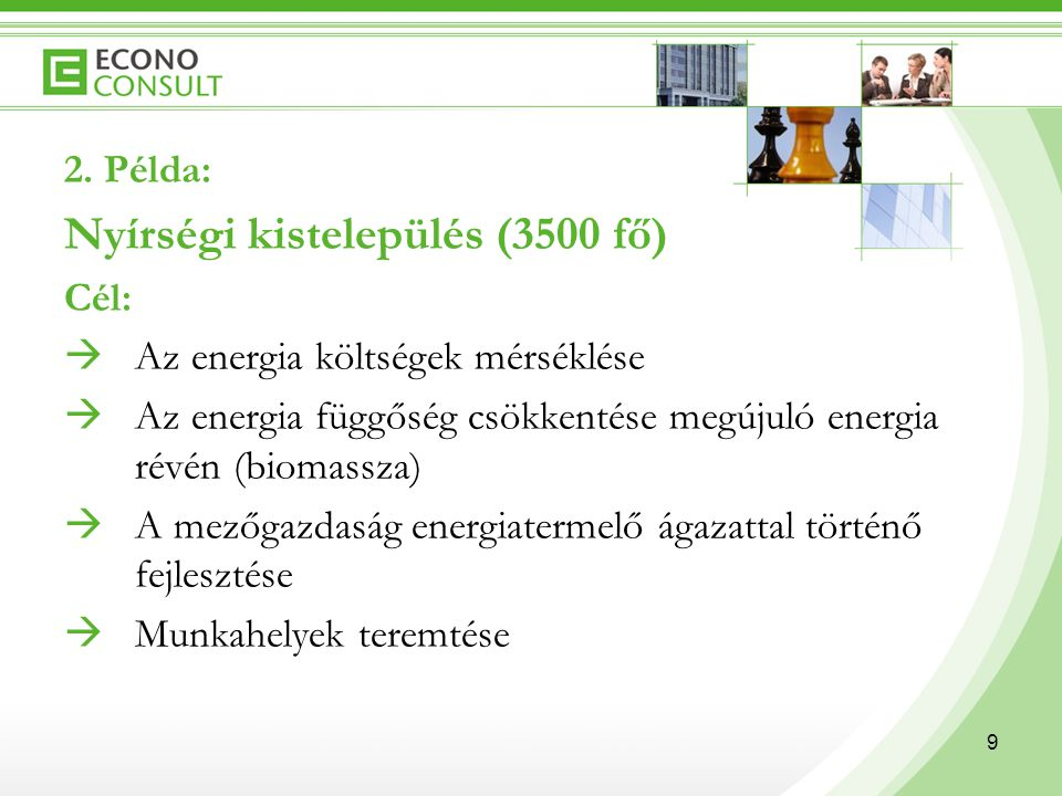 9 2. Példa: Nyírségi kistelepülés (3500 fő) Cél:  Az energia költségek mérséklése  Az energia függőség csökkentése megújuló energia révén (biomassza