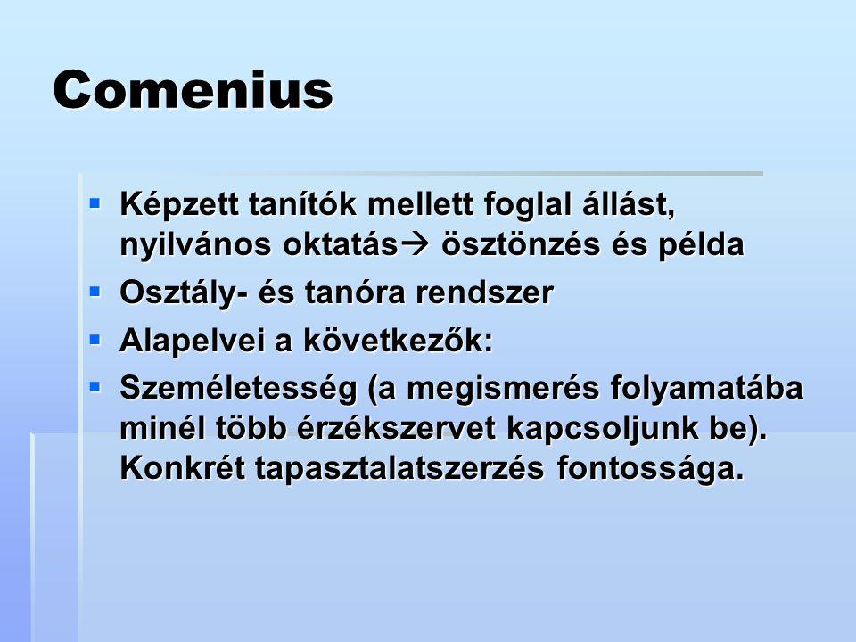 Comenius  Képzett tanítók mellett foglal állást, nyilvános oktatás  ösztönzés és példa  Osztály- és tanóra rendszer  Alapelvei a következők:  Személetesség (a megismerés folyamatába minél több érzékszervet kapcsoljunk be).
