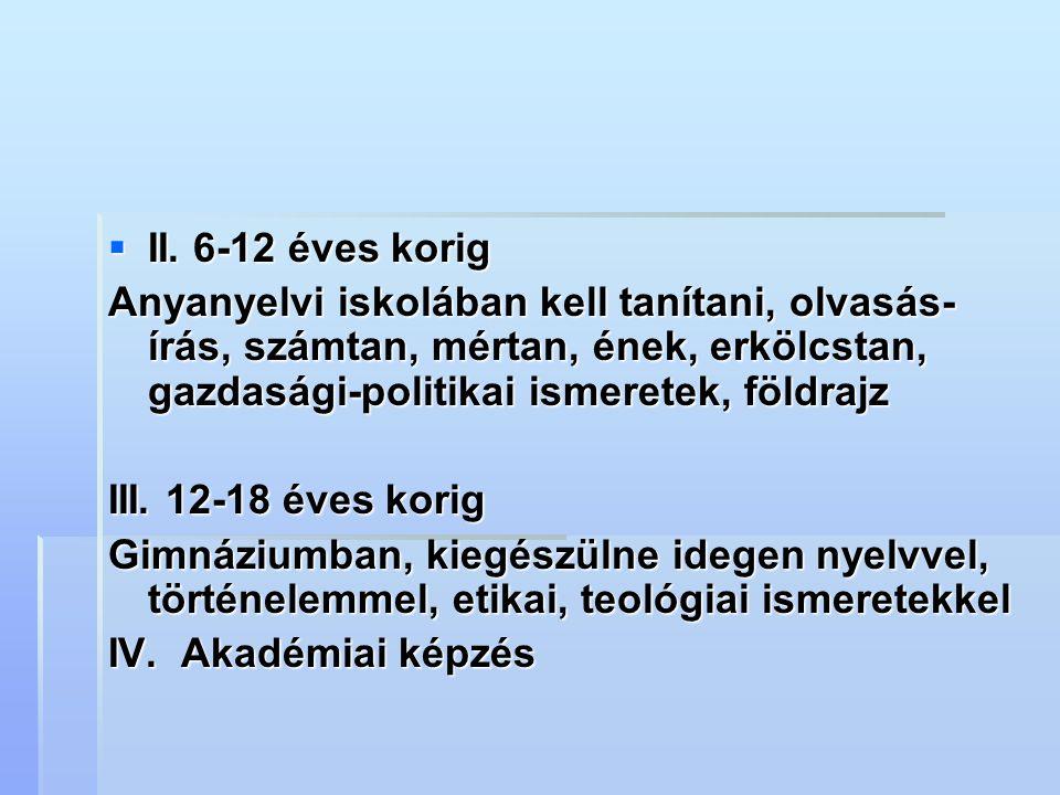  II. 6-12 éves korig Anyanyelvi iskolában kell tanítani, olvasás- írás, számtan, mértan, ének, erkölcstan, gazdasági-politikai ismeretek, földrajz II