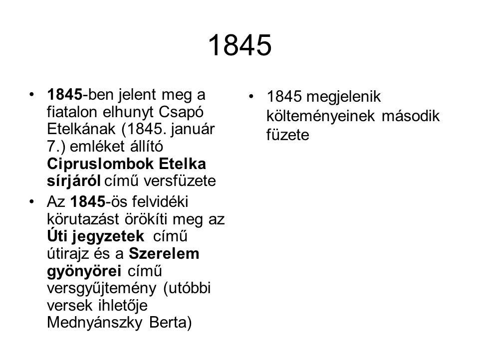 1845 •1845-ben jelent meg a fiatalon elhunyt Csapó Etelkának (1845. január 7.) emléket állító Cipruslombok Etelka sírjáról című versfüzete •Az 1845-ös