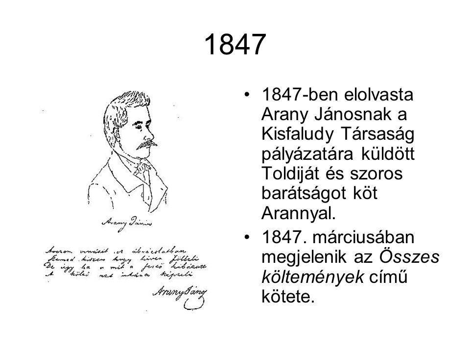 1847 •1847-ben elolvasta Arany Jánosnak a Kisfaludy Társaság pályázatára küldött Toldiját és szoros barátságot köt Arannyal. •1847. márciusában megjel