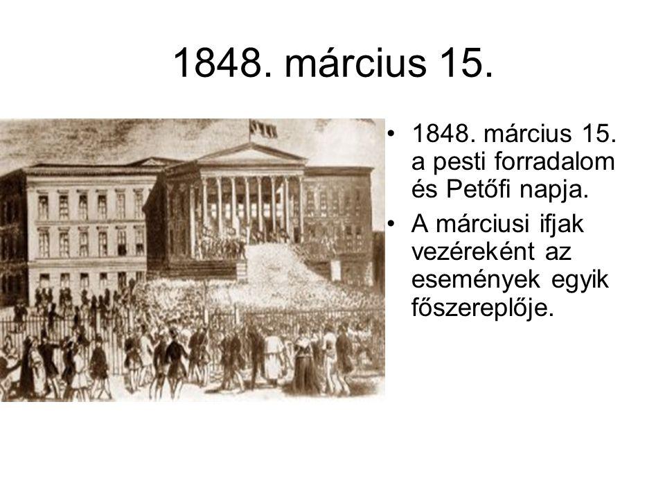 1848. március 15. •1848. március 15. a pesti forradalom és Petőfi napja. •A márciusi ifjak vezéreként az események egyik főszereplője.