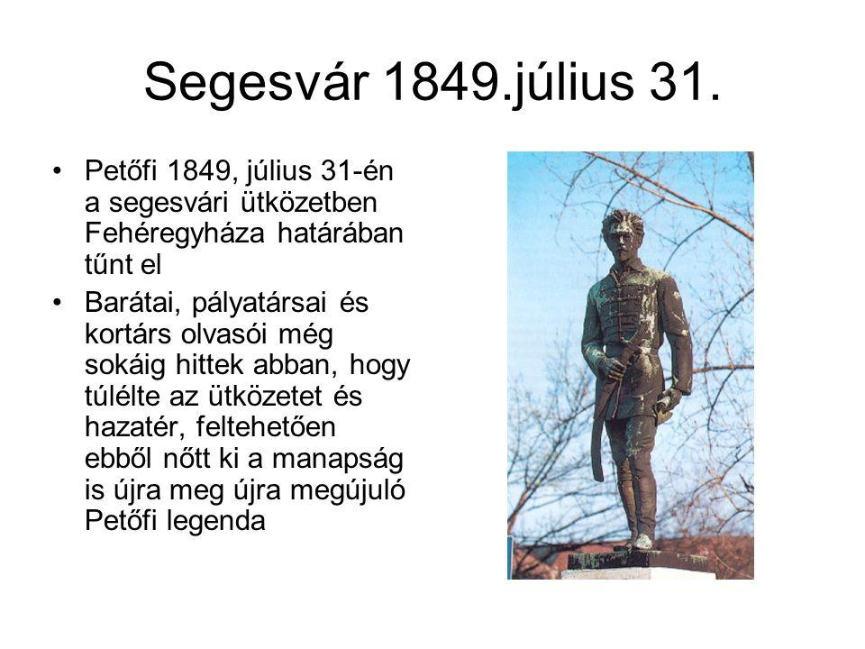 Segesvár 1849.július 31. •Petőfi 1849, július 31-én a segesvári ütközetben Fehéregyháza határában tűnt el •Barátai, pályatársai és kortárs olvasói még