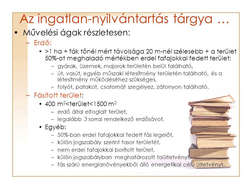 Az ingatlan-nyilvántartás tárgya … •Művelési ágak részletesen: –Erdő: •>1 ha + fák tőnél mért távolsága 20 m-nél szélesebb + a terület 50%-ot meghaladó mértékben erdei fafajokkal fedett terület: –gyárak, üzemek, majorok területén belül található, –út, vasút, egyéb műszaki létesítmény területén található, és a létesítmény működéséhez szükséges, –folyót, patakot, csatornát szegélyez, zátonyon található.