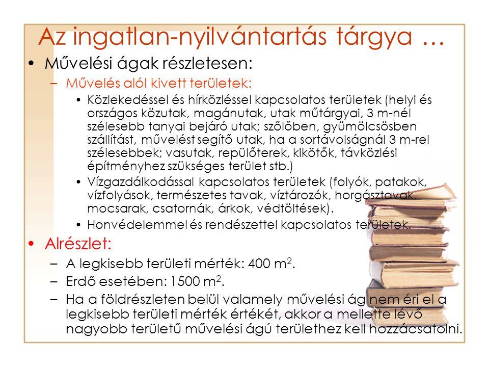 Az ingatlan-nyilvántartás tárgya … •Művelési ágak részletesen: –Művelés alól kivett területek: •Közlekedéssel és hírközléssel kapcsolatos területek (helyi és országos közutak, magánutak, utak műtárgyai, 3 m-nél szélesebb tanyai bejáró utak; szőlőben, gyümölcsösben szállítást, művelést segítő utak, ha a sortávolságnál 3 m-rel szélesebbek; vasutak, repülőterek, kikötők, távközlési építményhez szükséges terület stb.) •Vízgazdálkodással kapcsolatos területek (folyók, patakok, vízfolyások, természetes tavak, víztározók, horgásztavak, mocsarak, csatornák, árkok, védtöltések).
