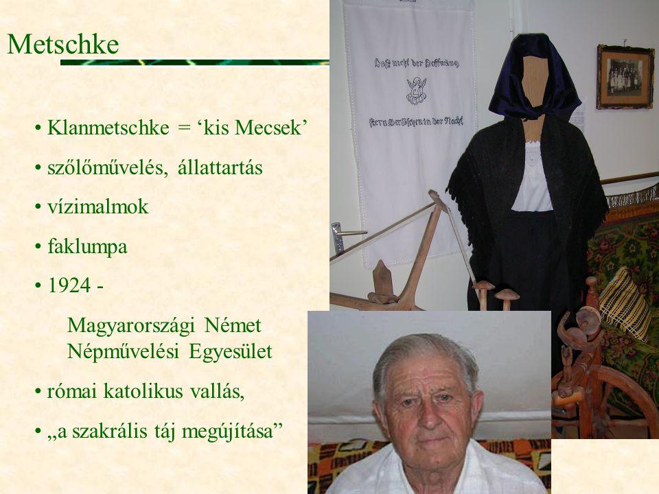 Metschke • Klanmetschke = 'kis Mecsek' • szőlőművelés, állattartás • vízimalmok • faklumpa • 1924 - Magyarországi Német Népművelési Egyesület • római
