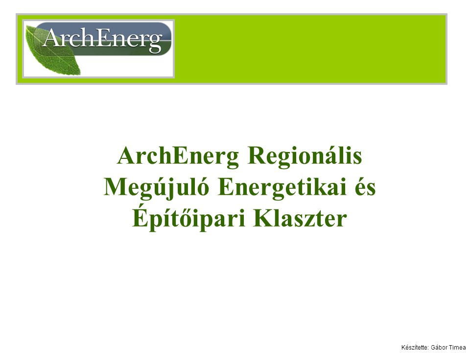 ArchEnerg Regionális Megújuló Energetikai és Építőipari Klaszter Készítette: Gábor Timea
