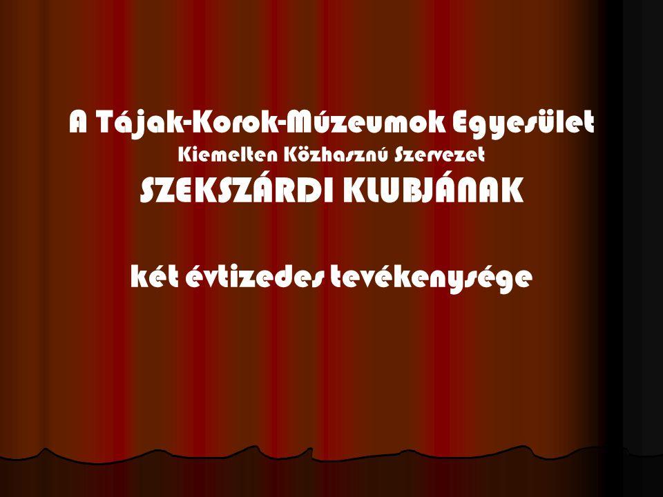 A Tájak-Korok-Múzeumok Egyesület Kiemelten Közhasznú Szervezet SZEKSZÁRDI KLUBJÁNAK két évtizedes tevékenysége