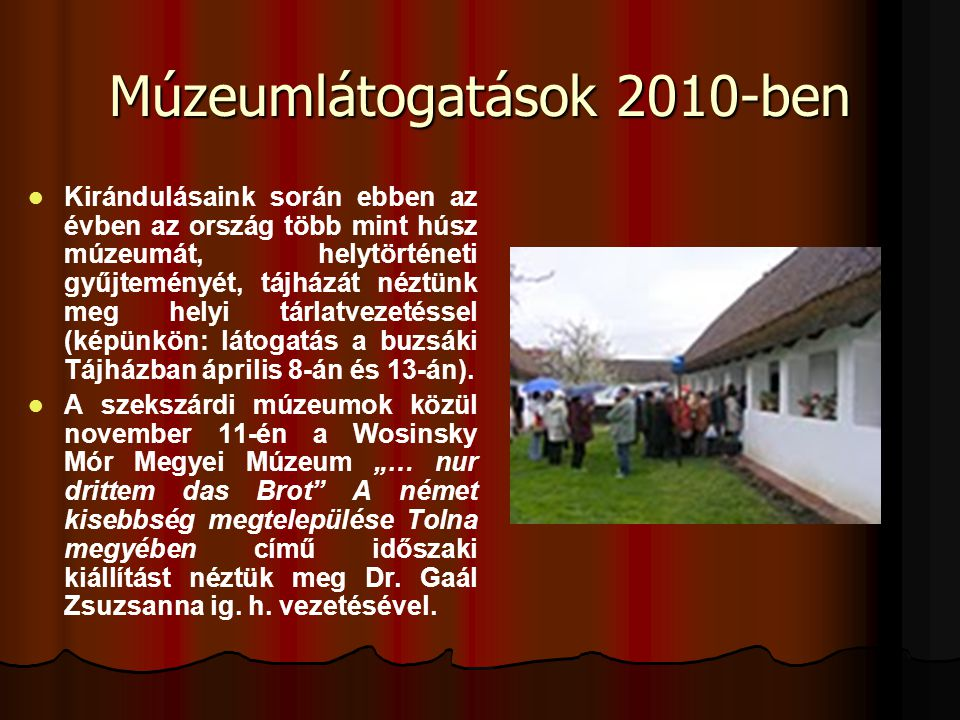 Múzeumlátogatások 2010-ben   Kirándulásaink során ebben az évben az ország több mint húsz múzeumát, helytörténeti gyűjteményét, tájházát néztünk meg