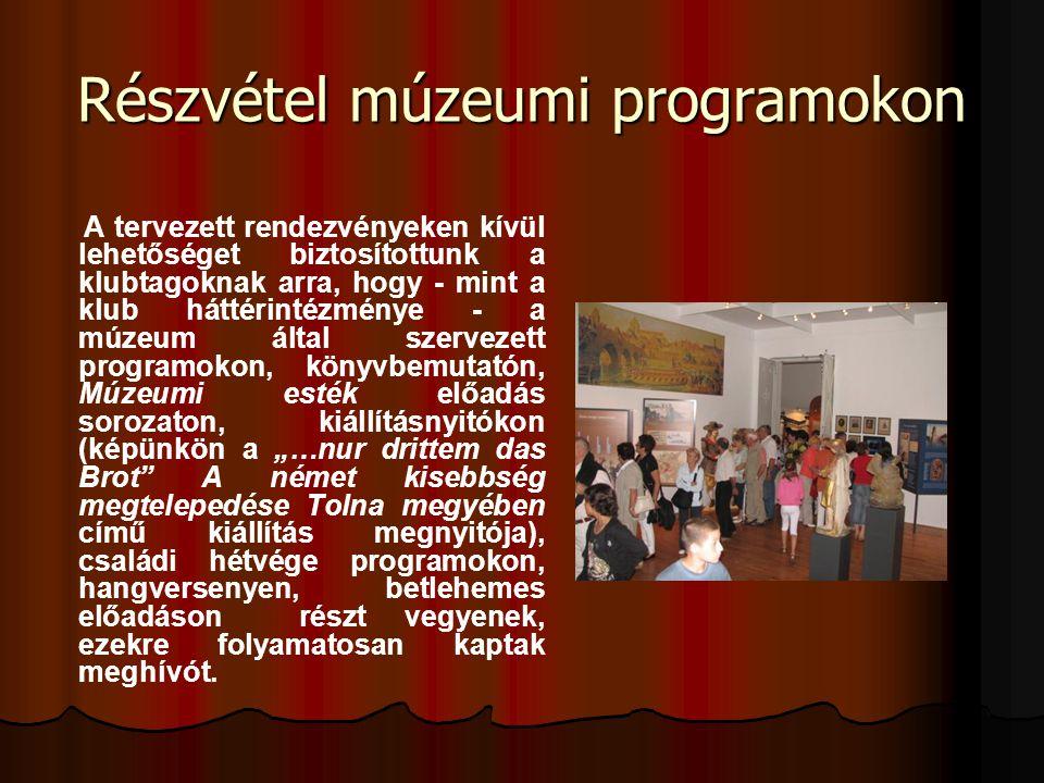 Részvétel múzeumi programokon A tervezett rendezvényeken kívül lehetőséget biztosítottunk a klubtagoknak arra, hogy - mint a klub háttérintézménye - a