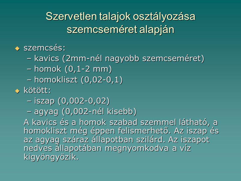 Szervetlen talajok osztályozása szemcseméret alapján  szemcsés: –kavics (2mm-nél nagyobb szemcseméret) –homok (0,1-2 mm) –homokliszt (0,02-0,1)  kötött: –iszap (0,002-0,02) –agyag (0,002-nél kisebb) A kavics és a homok szabad szemmel látható, a homokliszt még éppen felismerhető.