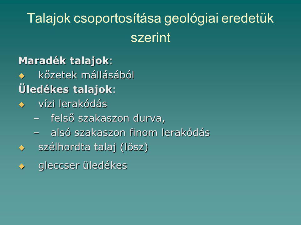 Talajok csoportosítása geológiai eredetük szerint Maradék talajok:  kőzetek mállásából Üledékes talajok:  vízi lerakódás –felső szakaszon durva, –alsó szakaszon finom lerakódás  szélhordta talaj (lösz)  gleccser üledékes
