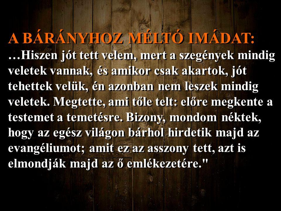 A BÁRÁNYHOZ MÉLTÓ IMÁDAT: …Hiszen jót tett velem, mert a szegények mindig veletek vannak, és amikor csak akartok, jót tehettek velük, én azonban nem l