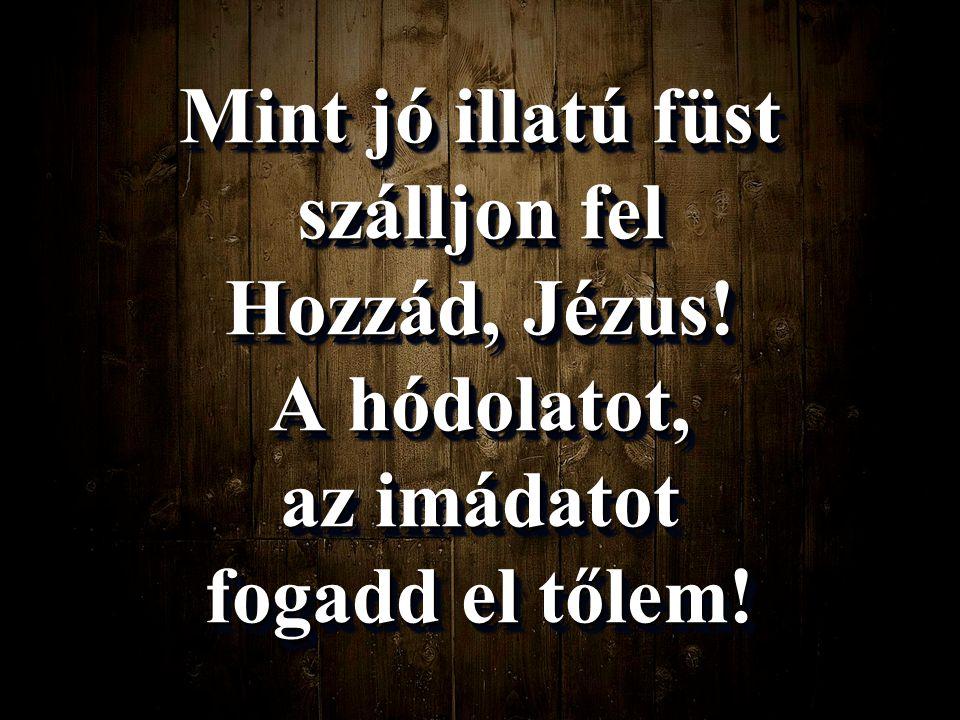 Mint jó illatú füst szálljon fel Hozzád, Jézus! A hódolatot, az imádatot fogadd el tőlem!