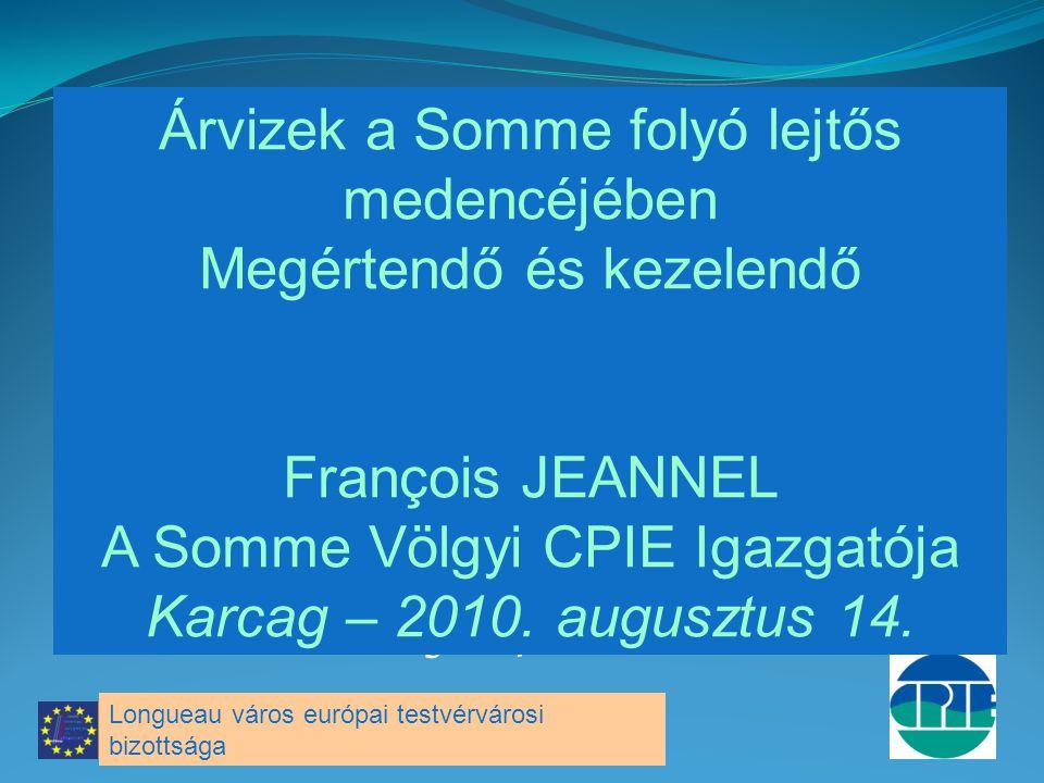 François JEANNEL Directeur du CPIE Vallée de Somme Karcag – 14 août 2010 Árvizek a Somme folyó lejtős medencéjében Megértendő és kezelendő François JEANNEL A Somme Völgyi CPIE Igazgatója Karcag – 2010.