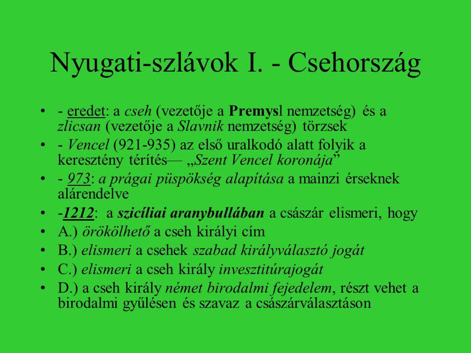 Nyugati-szlávok I. - Csehország •- eredet: a cseh (vezetője a Premysl nemzetség) és a zlicsan (vezetője a Slavnik nemzetség) törzsek •- Vencel (921-93