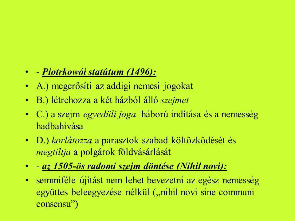 •- Piotrkowói statútum (1496): •A.) megerősíti az addigi nemesi jogokat •B.) létrehozza a két házból álló szejmet •C.) a szejm egyedüli joga háború in