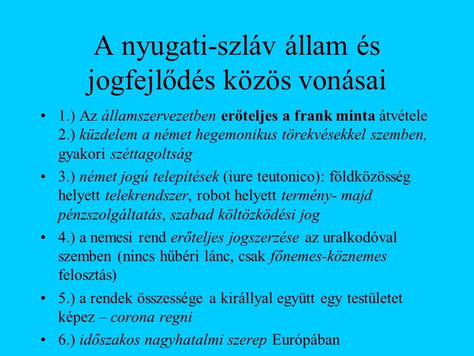 A nyugati-szláv állam és jogfejlődés közös vonásai •1.) Az államszervezetben erőteljes a frank minta átvétele 2.) küzdelem a német hegemonikus törekvé