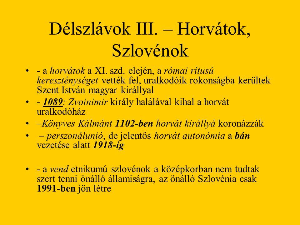 Délszlávok III. – Horvátok, Szlovénok •- a horvátok a XI. szd. elején, a római rítusú kereszténységet vették fel, uralkodóik rokonságba kerültek Szent