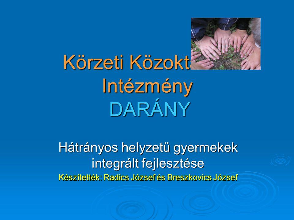 Körzeti Közoktatási Intézmény DARÁNY Hátrányos helyzetü gyermekek integrált fejlesztése Készítették: Radics József és Breszkovics József