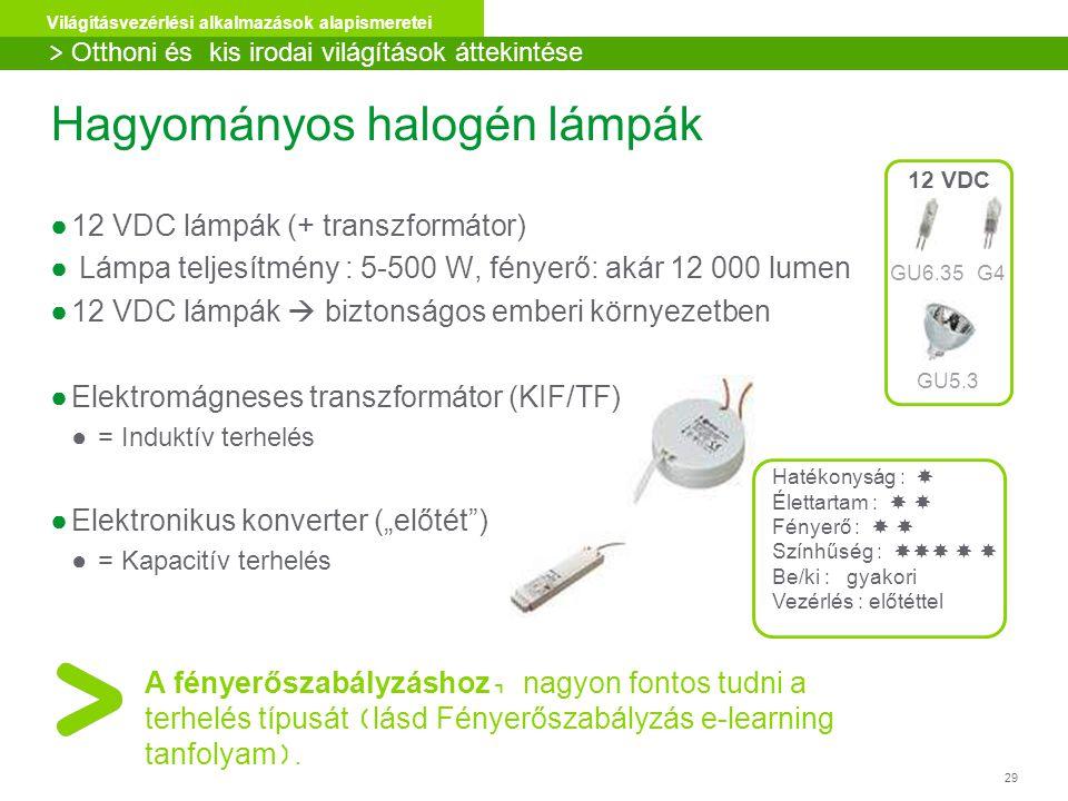 """29 Világításvezérlési alkalmazások alapismeretei ●12 VDC lámpák (+ transzformátor) ● Lámpa teljesítmény : 5-500 W, fényerő: akár 12 000 lumen ●12 VDC lámpák  biztonságos emberi környezetben ●Elektromágneses transzformátor (KIF/TF) ●= Induktív terhelés ●Elektronikus konverter (""""előtét ) ●= Kapacitív terhelés GU6.35G4 GU5.3 12 VDC A fényerőszabályzáshoz, nagyon fontos tudni a terhelés típusát (lásd Fényerőszabályzás e-learning tanfolyam)."""