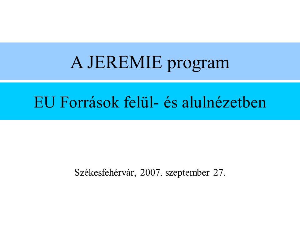 EU Források felül- és alulnézetben Székesfehérvár, 2007. szeptember 27. A JEREMIE program