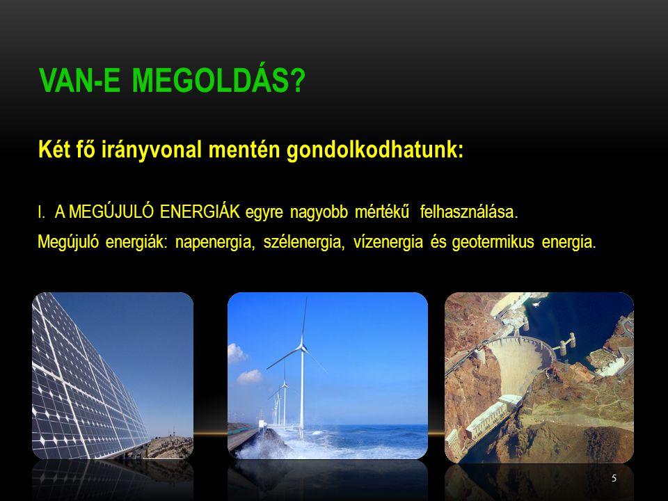 VAN-E MEGOLDÁS? Két fő irányvonal mentén gondolkodhatunk: I. A MEGÚJULÓ ENERGIÁK egyre nagyobb mértékű felhasználása. Megújuló energiák: napenergia, s
