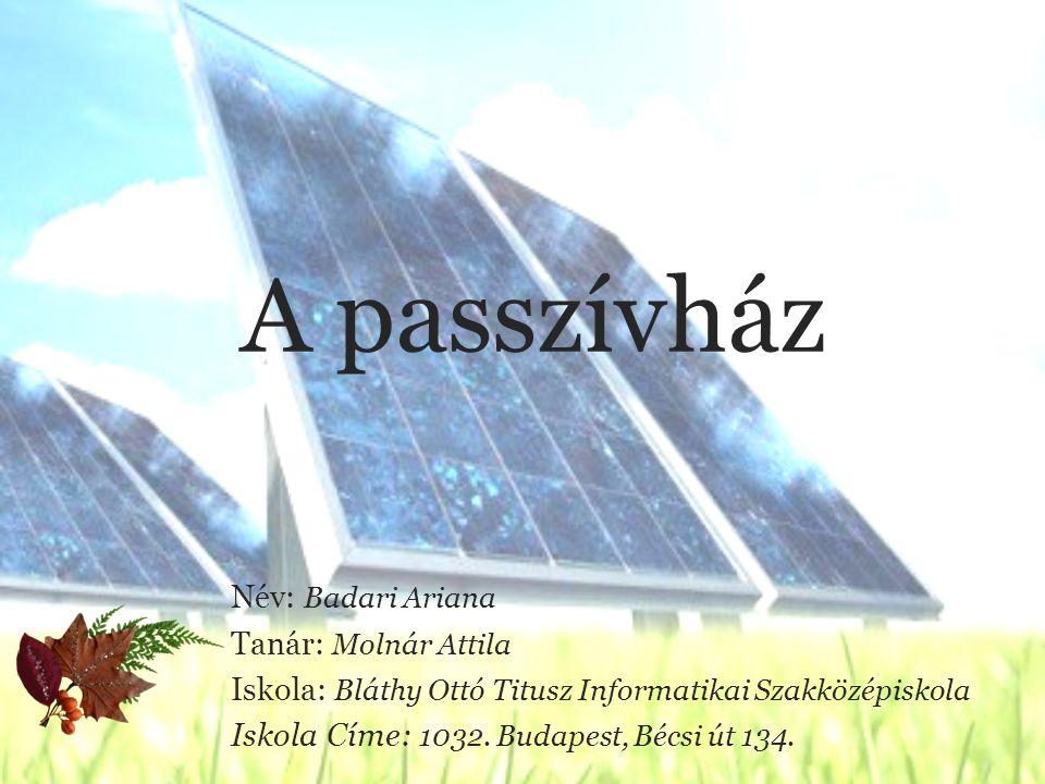 A passzívház Név: Badari Ariana Tanár: Molnár Attila Iskola: Bláthy Ottó Titusz Informatikai Szakközépiskola Iskola Címe: 1032.