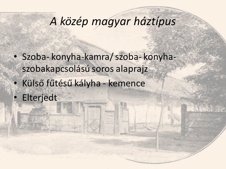 A közép magyar háztípus • Szoba- konyha-kamra/ szoba- konyha- szobakapcsolású soros alaprajz • Külső fűtésű kályha - kemence • Elterjedt